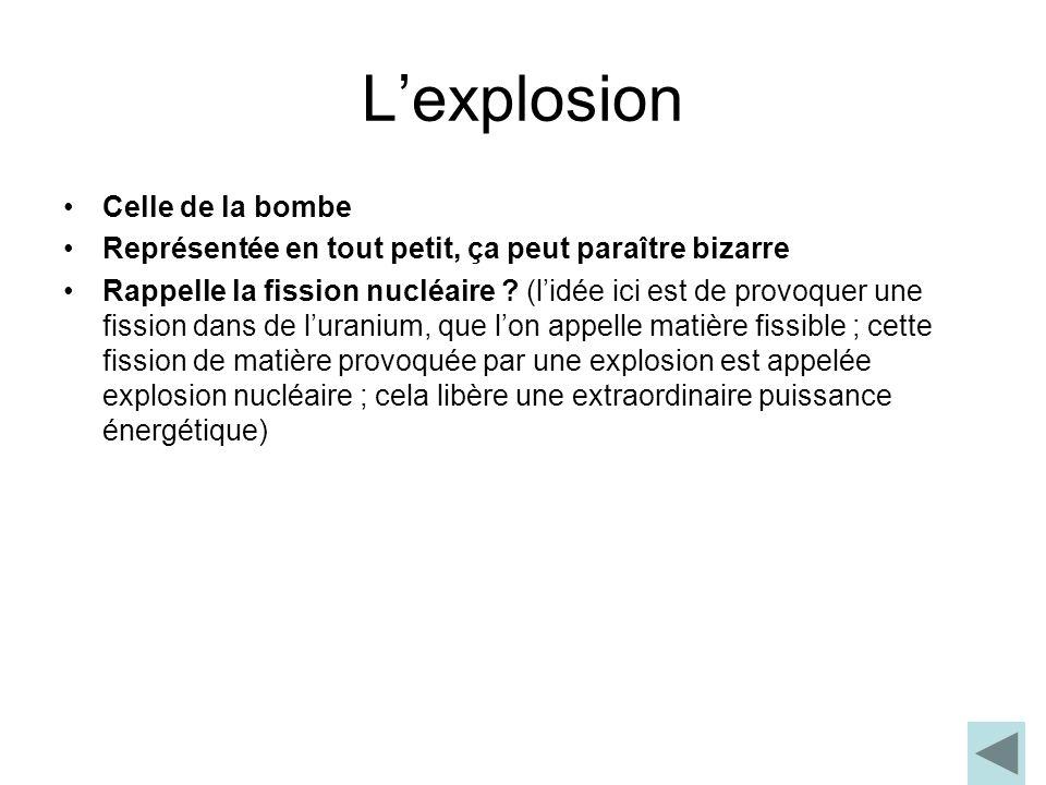 Lexplosion Celle de la bombe Représentée en tout petit, ça peut paraître bizarre Rappelle la fission nucléaire ? (lidée ici est de provoquer une fissi