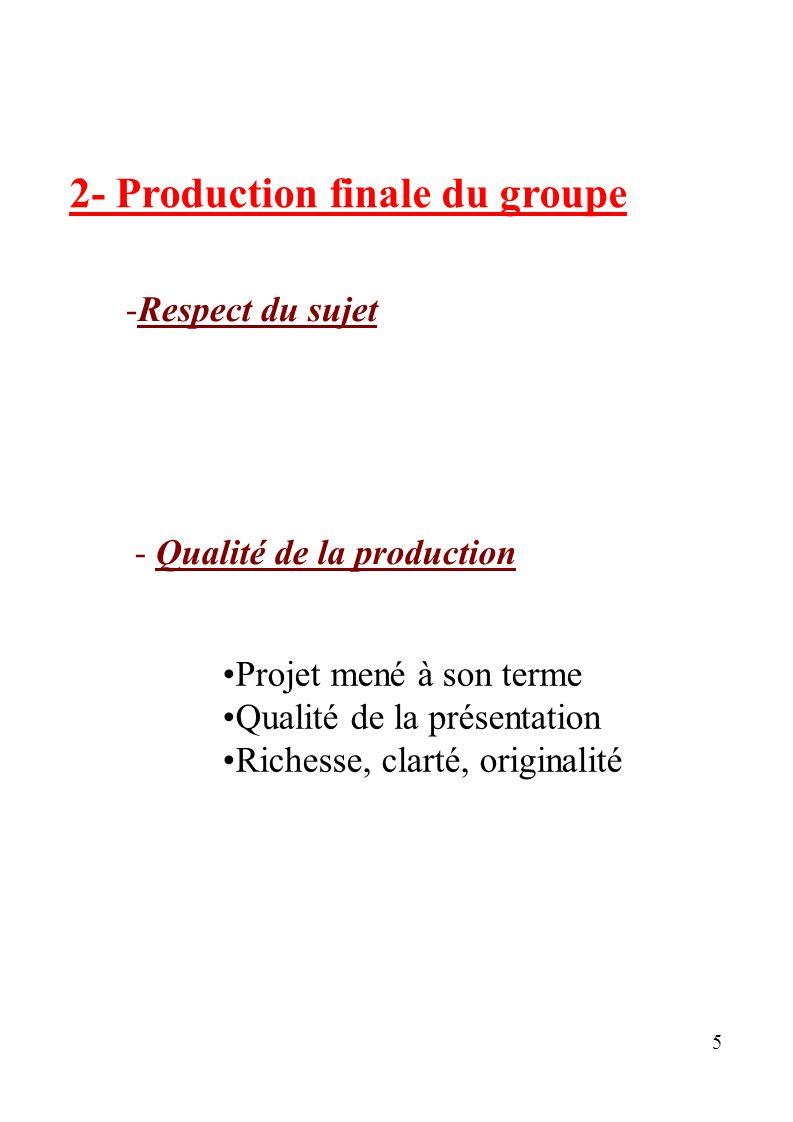 5 2- Production finale du groupe -Respect du sujet - Qualité de la production Projet mené à son terme Qualité de la présentation Richesse, clarté, ori