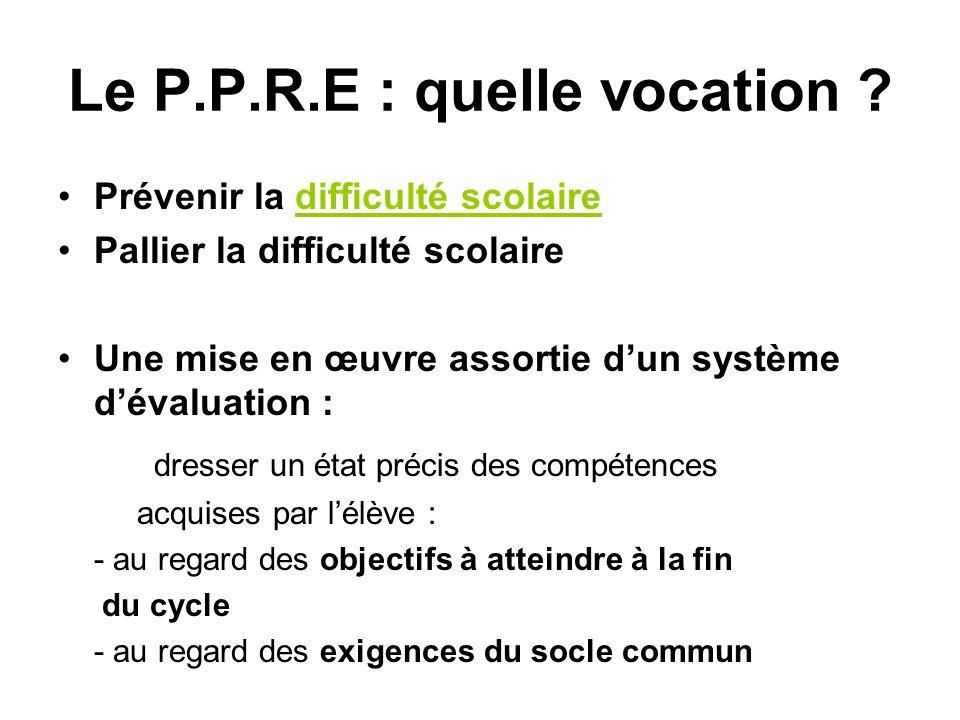 Le P.P.R.E : quelle vocation ? Prévenir la difficulté scolaire Pallier la difficulté scolaire Une mise en œuvre assortie dun système dévaluation : dre