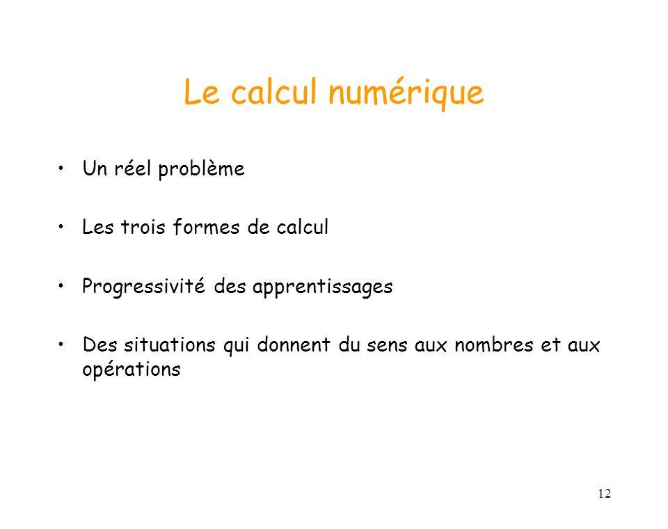 12 Le calcul numérique Un réel problème Les trois formes de calcul Progressivité des apprentissages Des situations qui donnent du sens aux nombres et aux opérations