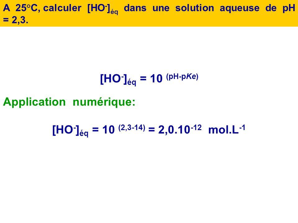 A 25° C, calculer le pH dune solution telle que [HO - ] éq = 3,0.10 -4 mol.L -1 pH = pK e + log [HO - ] éq Donc : pH = 14 + log ( 3,4.10 -4 ) Donc : p