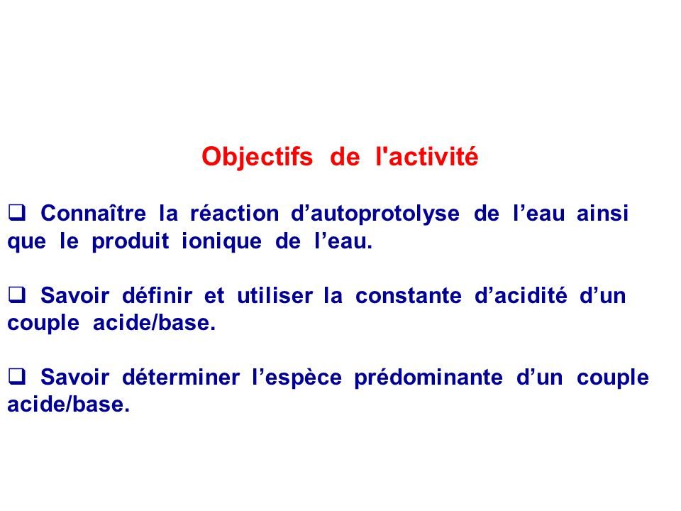 Objectifs de l activité Connaître la réaction dautoprotolyse de leau ainsi que le produit ionique de leau.