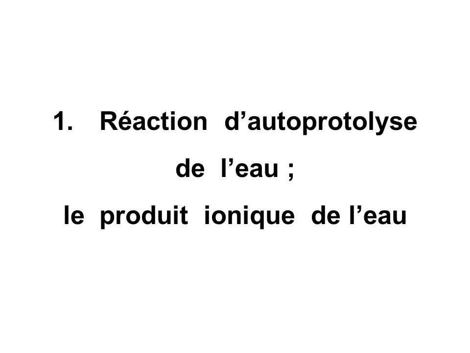 1.Réaction dautoprotolyse de leau ; le produit ionique de leau