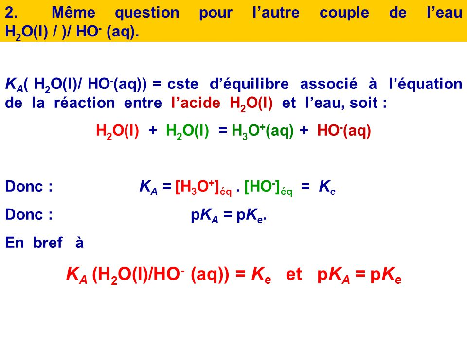 1.Etablir lexpression de la constante dacidité du couple H 3 O + (aq)/ H 2 O(l), après avoir écrit léquation chimique appropriée. Quelle est sa valeur