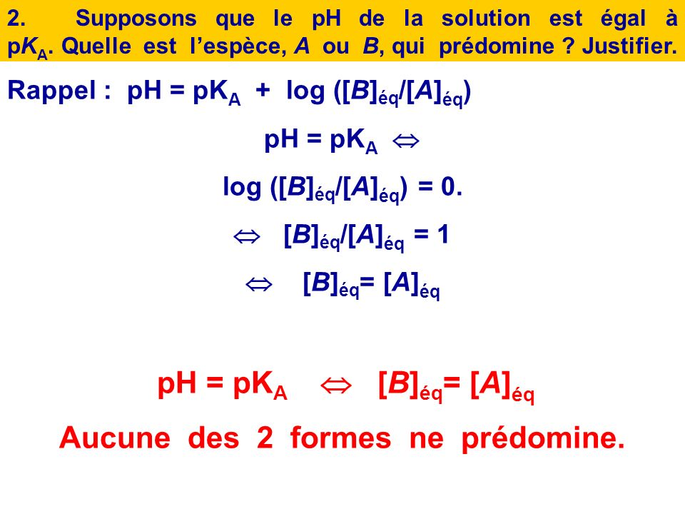 1.Rappeler la relation entre le pH de la solution, le pK A, [A] éq et [B] éq. Diagramme de prédominance dun couple acide/base Soient un couple acide/b