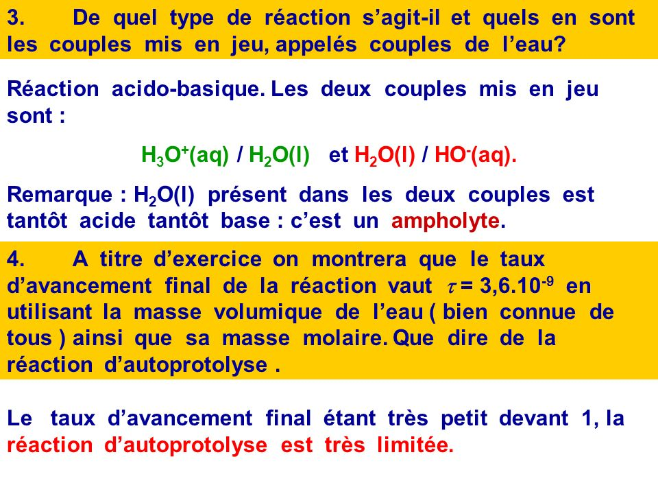 A 25°C leau pure a un pH = 7,0. 1.Que vaut [H 3 O + ] éq dans leau pure ? A 25°C, [H 3 O + ] éq = 10 -pH = 1,0.10 -7 mol.L -1 2.Ecrire léquation de la