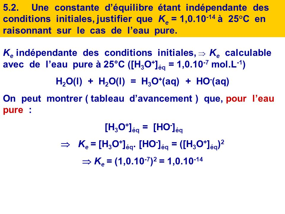 5.2.Une constante déquilibre étant indépendante des conditions initiales, justifier que K e = 1,0.10 -14 à 25°C en raisonnant sur le cas de leau pure.