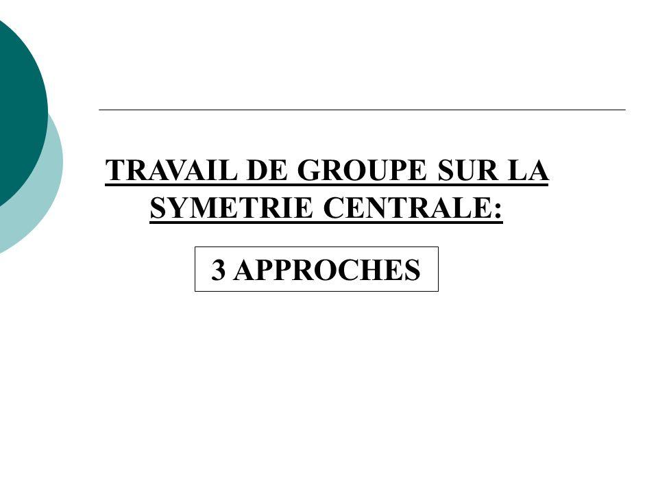 TRAVAIL DE GROUPE SUR LA SYMETRIE CENTRALE: 3 APPROCHES
