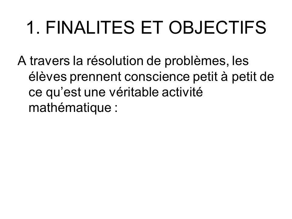 1. FINALITES ET OBJECTIFS A travers la résolution de problèmes, les élèves prennent conscience petit à petit de ce quest une véritable activité mathém