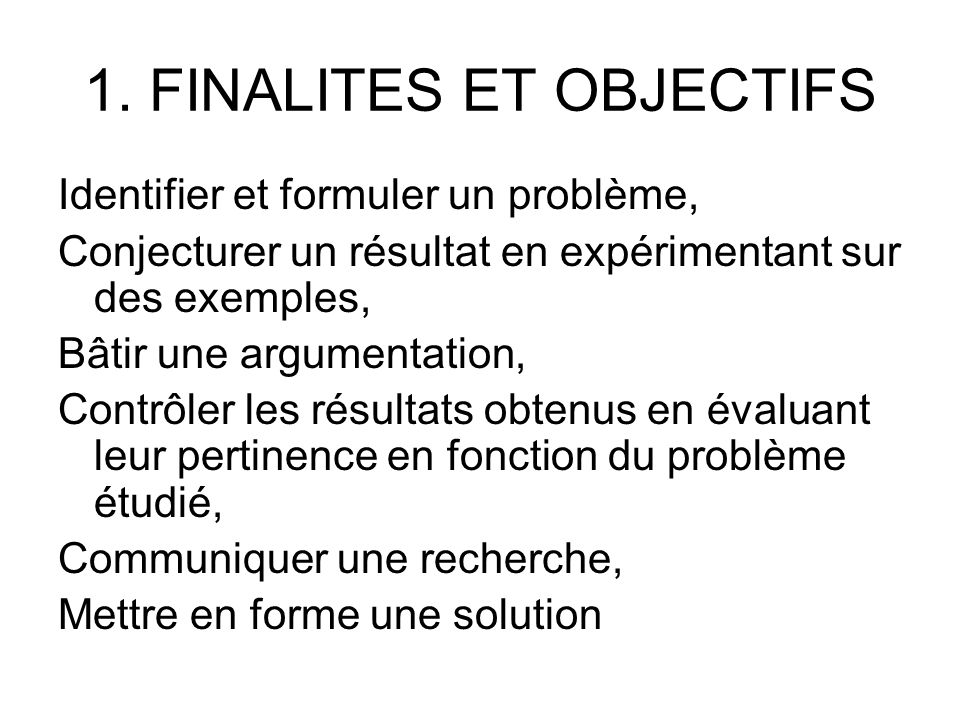 1. FINALITES ET OBJECTIFS Identifier et formuler un problème, Conjecturer un résultat en expérimentant sur des exemples, Bâtir une argumentation, Cont