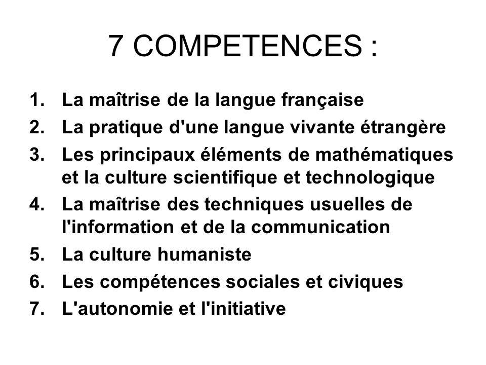 7 COMPETENCES : 1.La maîtrise de la langue française 2.La pratique d'une langue vivante étrangère 3.Les principaux éléments de mathématiques et la cul