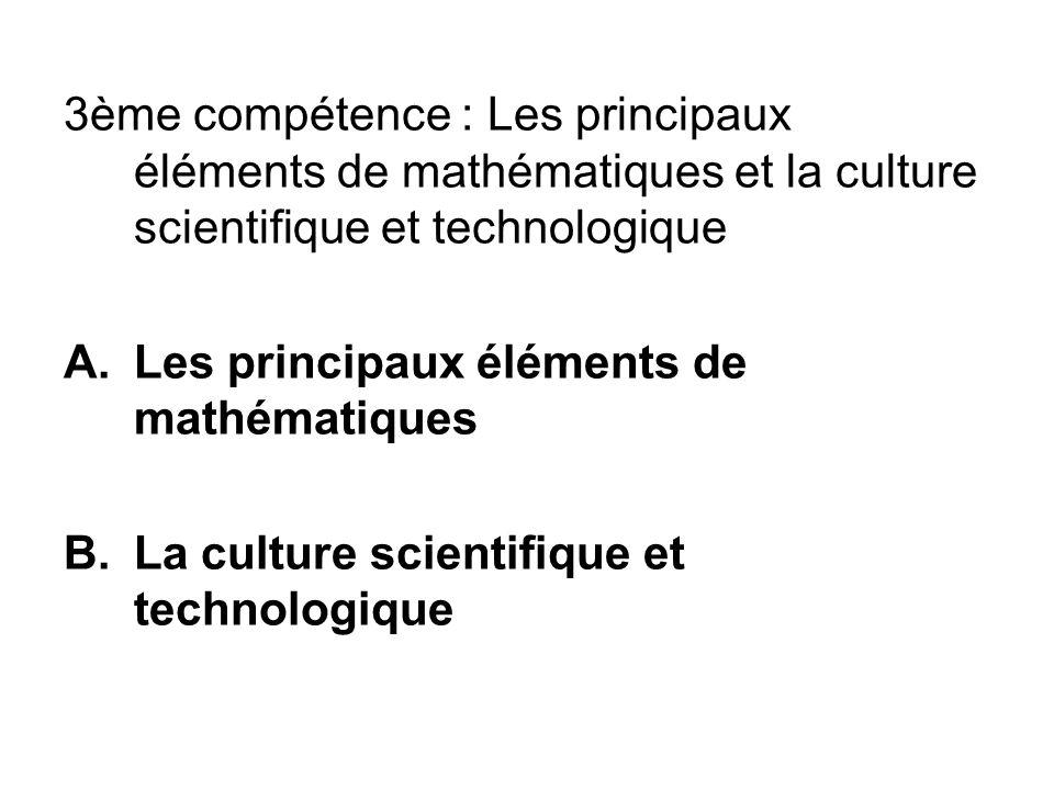 3ème compétence : Les principaux éléments de mathématiques et la culture scientifique et technologique A.Les principaux éléments de mathématiques B.La