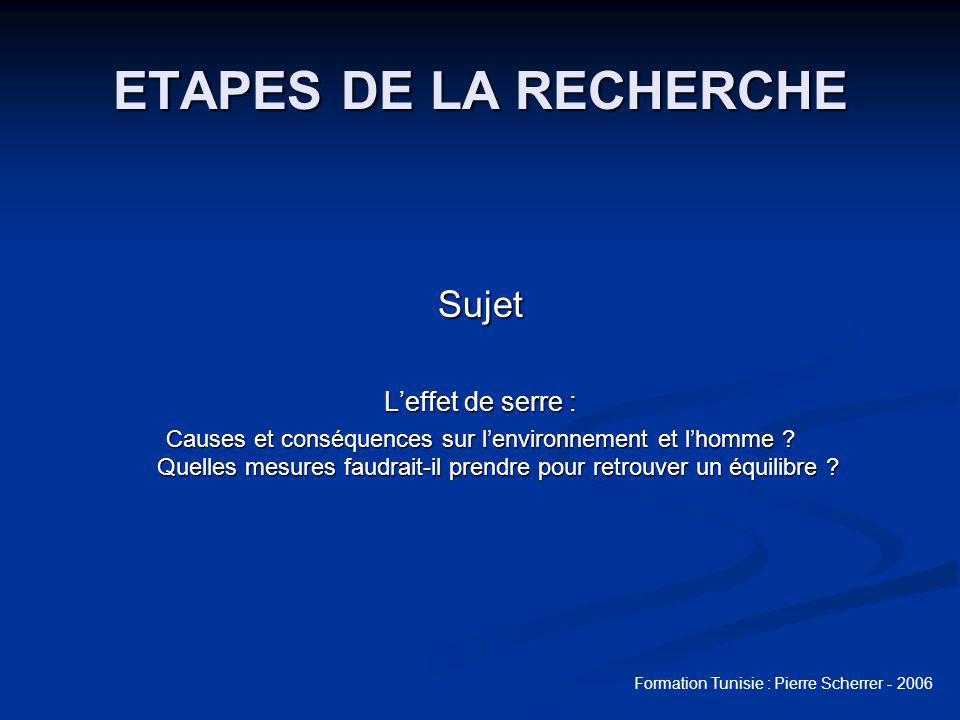 Formation Tunisie : Pierre Scherrer - 2006 ETAPES DE LA RECHERCHE Sujet Leffet de serre : Causes et conséquences sur lenvironnement et lhomme .