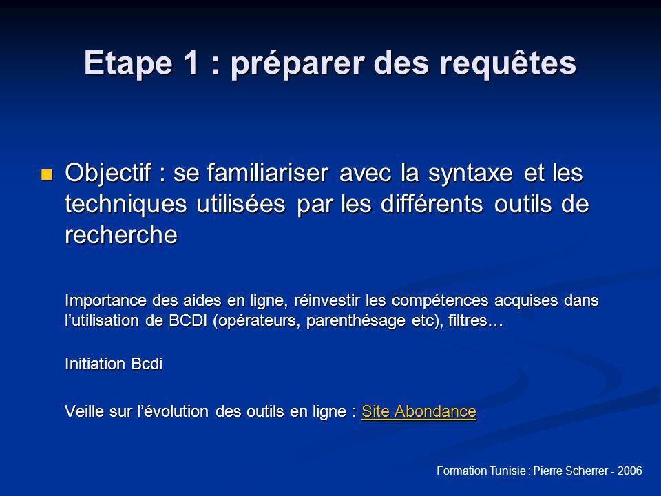 Formation Tunisie : Pierre Scherrer - 2006 Etape 1 : préparer des requêtes Objectif : se familiariser avec la syntaxe et les techniques utilisées par les différents outils de recherche Objectif : se familiariser avec la syntaxe et les techniques utilisées par les différents outils de recherche Importance des aides en ligne, réinvestir les compétences acquises dans lutilisation de BCDI (opérateurs, parenthésage etc), filtres… Initiation Bcdi Veille sur lévolution des outils en ligne : Site Abondance Site AbondanceSite Abondance