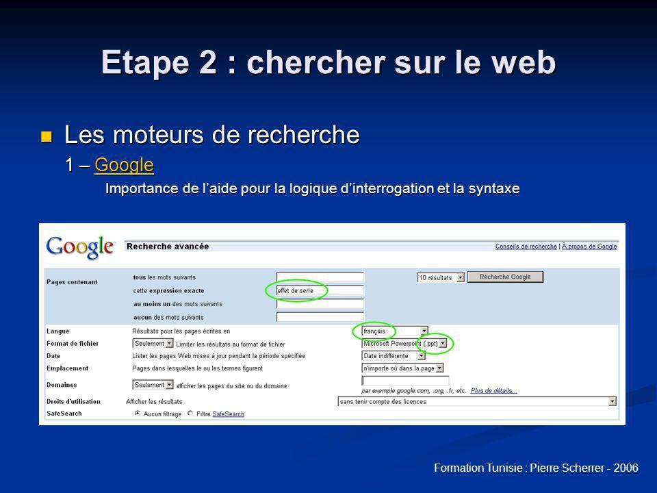 Formation Tunisie : Pierre Scherrer - 2006 Etape 2 : chercher sur le web Les moteurs de recherche Les moteurs de recherche 1 – Google Google Importance de laide pour la logique dinterrogation et la syntaxe