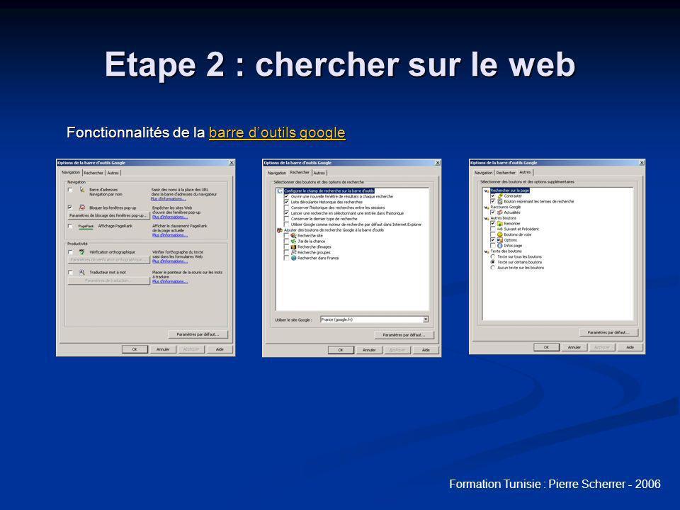 Formation Tunisie : Pierre Scherrer - 2006 Etape 2 : chercher sur le web Fonctionnalités de la barre doutils google barre doutils googlebarre doutils google