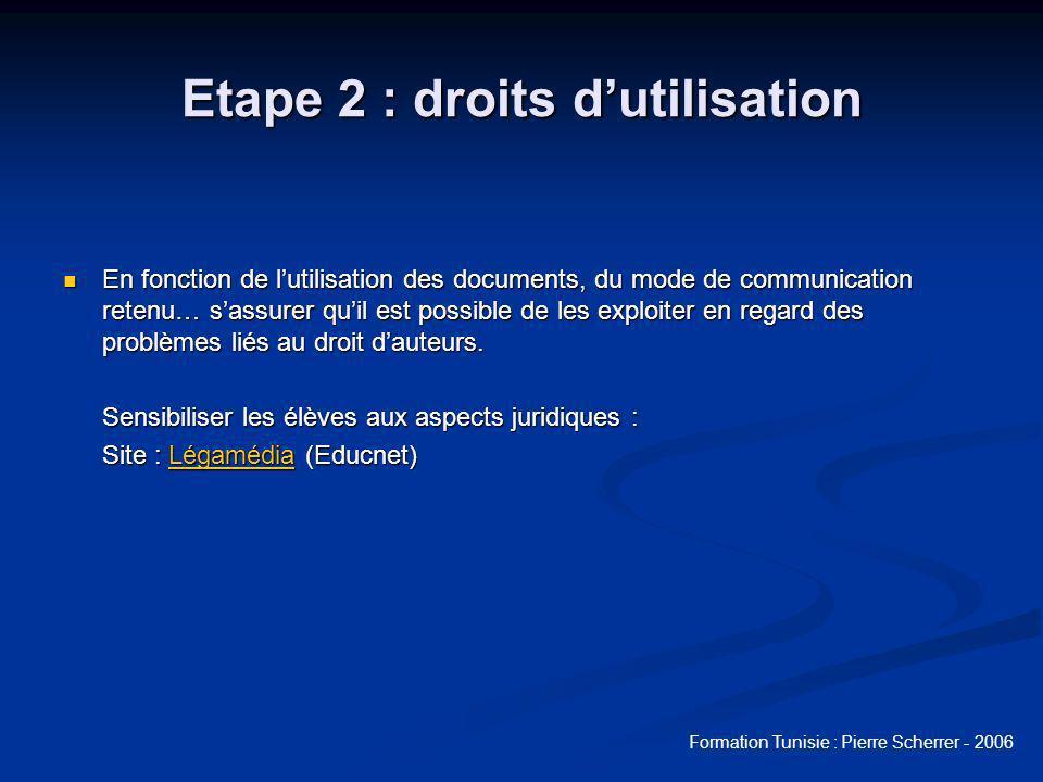 Formation Tunisie : Pierre Scherrer - 2006 Etape 2 : droits dutilisation En fonction de lutilisation des documents, du mode de communication retenu… sassurer quil est possible de les exploiter en regard des problèmes liés au droit dauteurs.