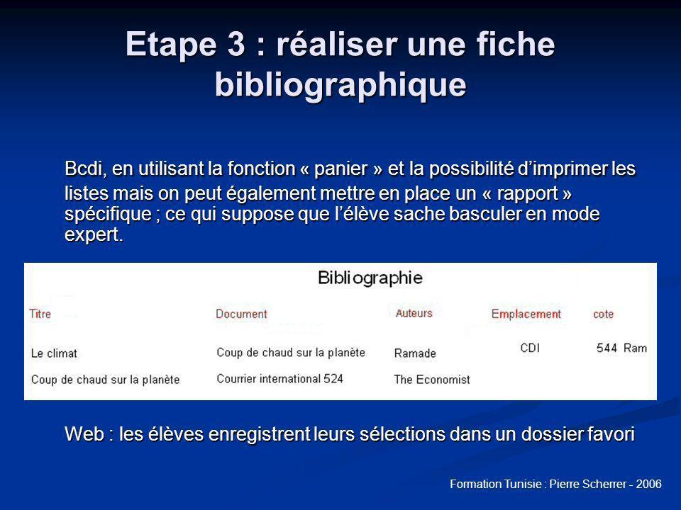 Formation Tunisie : Pierre Scherrer - 2006 Etape 3 : réaliser une fiche bibliographique Bcdi, en utilisant la fonction « panier » et la possibilité dimprimer les listes mais on peut également mettre en place un « rapport » spécifique ; ce qui suppose que lélève sache basculer en mode expert.