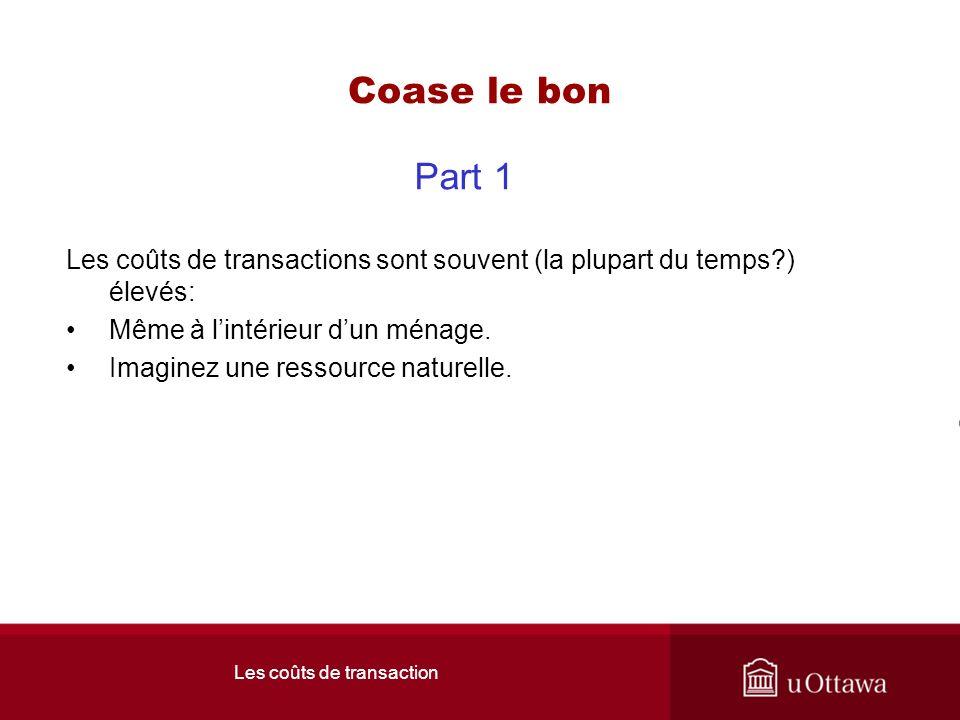 Les coûts de transaction Coase le bon Part 1 Les coûts de transactions sont souvent (la plupart du temps ) élevés: Même à lintérieur dun ménage.