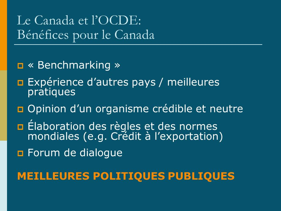 Le Canada et lOCDE: Bénéfices pour le Canada « Benchmarking » Expérience dautres pays / meilleures pratiques Opinion dun organisme crédible et neutre Élaboration des règles et des normes mondiales (e.g.