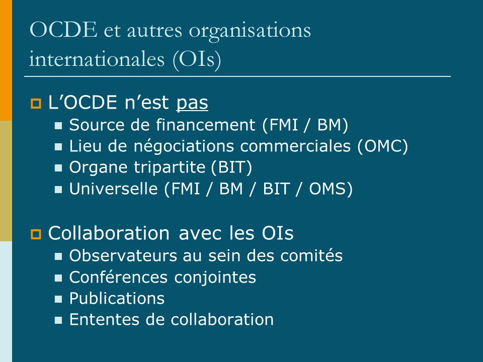 OCDE et autres organisations internationales (OIs) LOCDE nest pas Source de financement (FMI / BM) Lieu de négociations commerciales (OMC) Organe tripartite (BIT) Universelle (FMI / BM / BIT / OMS) Collaboration avec les OIs Observateurs au sein des comités Conférences conjointes Publications Ententes de collaboration
