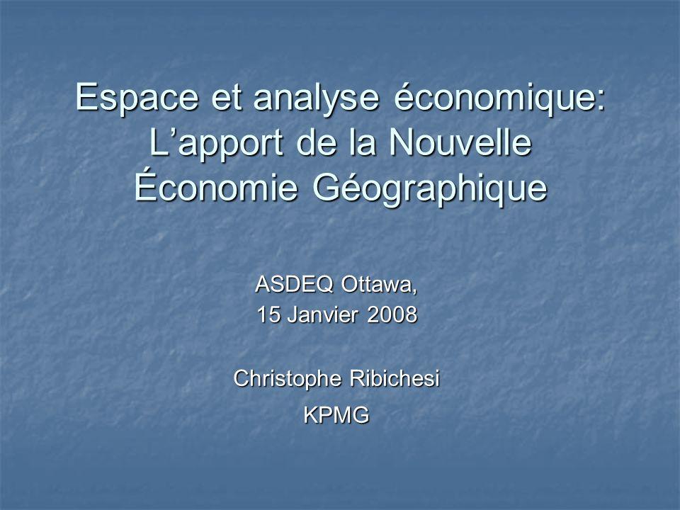Espace et analyse économique: Lapport de la Nouvelle Économie Géographique ASDEQ Ottawa, 15 Janvier 2008 Christophe Ribichesi KPMG