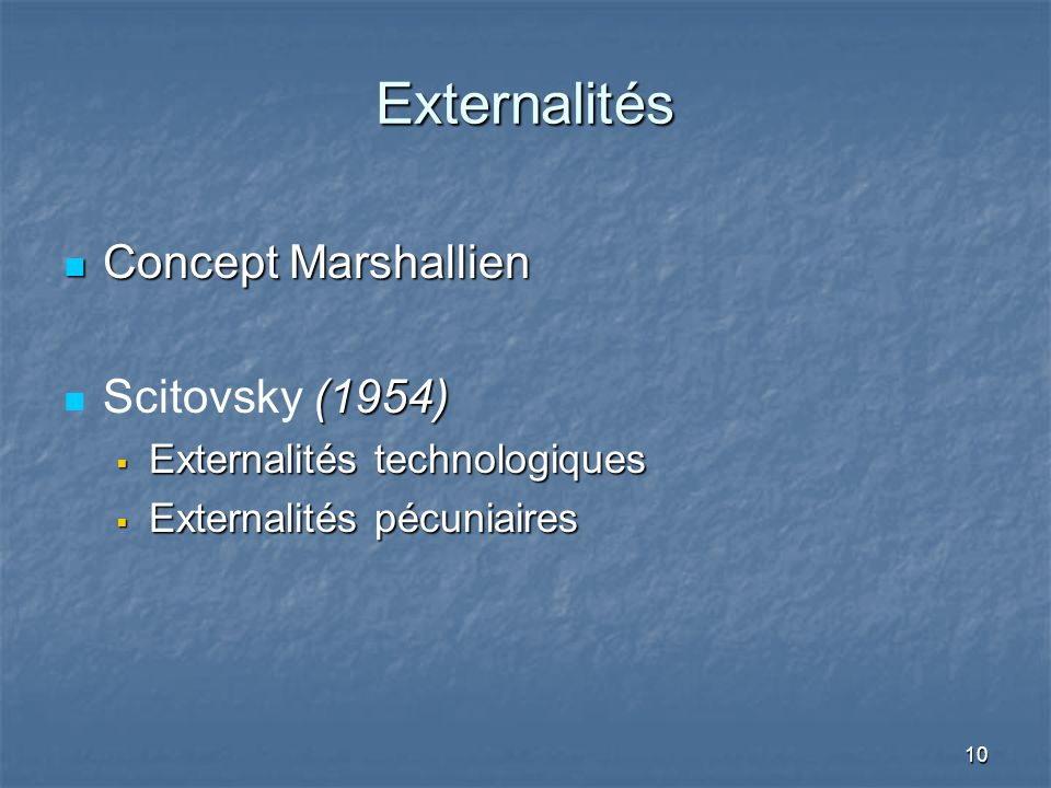10 Externalités Concept Marshallien Concept Marshallien (1954) Scitovsky (1954) Externalités technologiques Externalités technologiques Externalités pécuniaires Externalités pécuniaires
