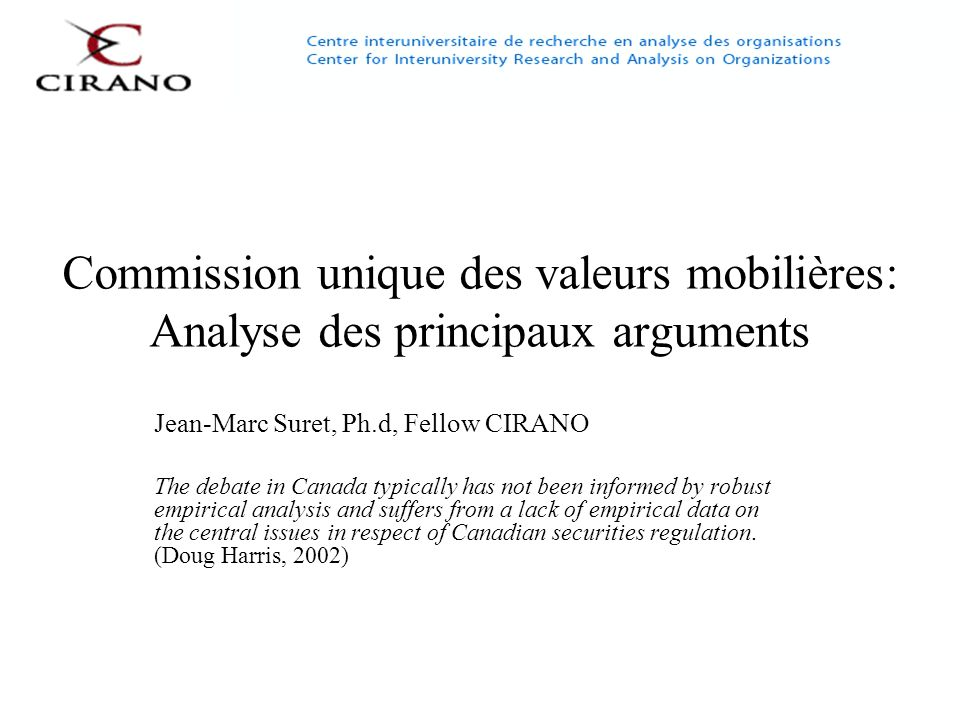 Commission unique des valeurs mobilières: Analyse des principaux arguments Jean-Marc Suret, Ph.d, Fellow CIRANO The debate in Canada typically has not