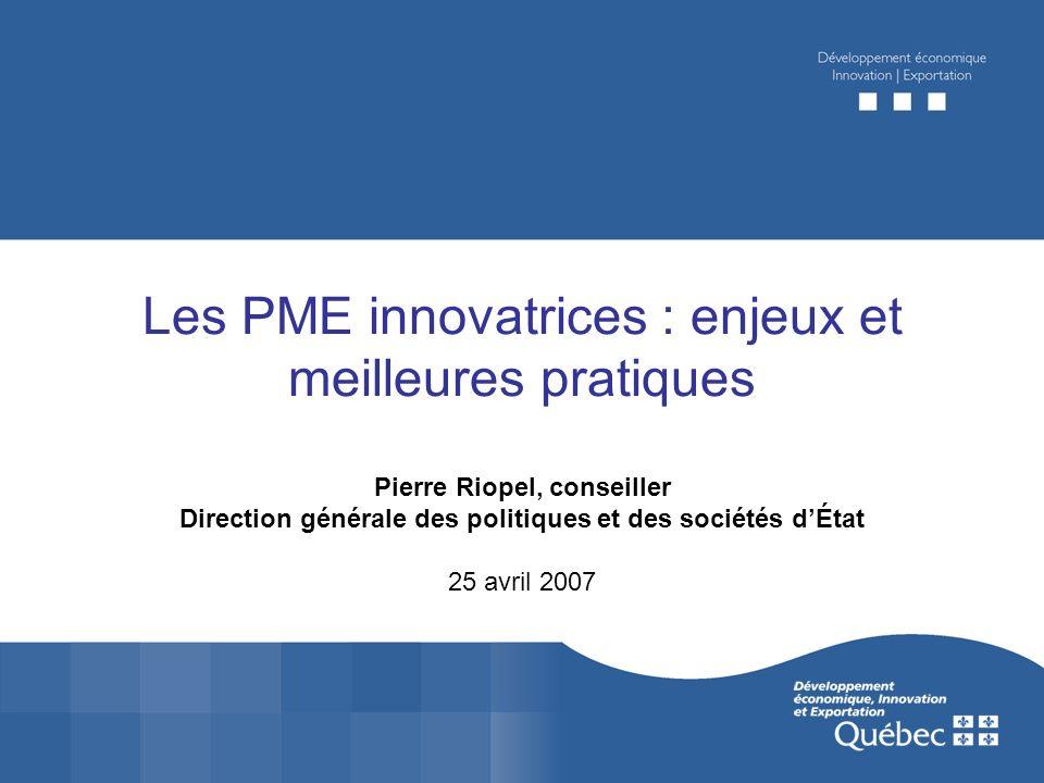 Les PME innovatrices : enjeux et meilleures pratiques Pierre Riopel, conseiller Direction générale des politiques et des sociétés dÉtat 25 avril 2007