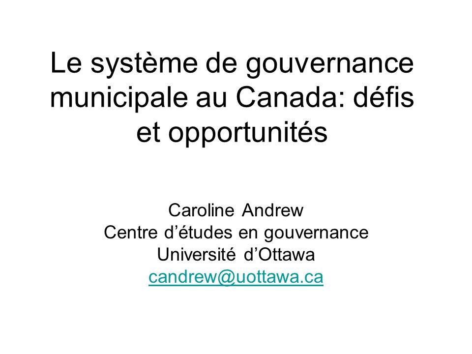 Le système de gouvernance municipale au Canada: défis et opportunités Caroline Andrew Centre détudes en gouvernance Université dOttawa candrew@uottawa.ca