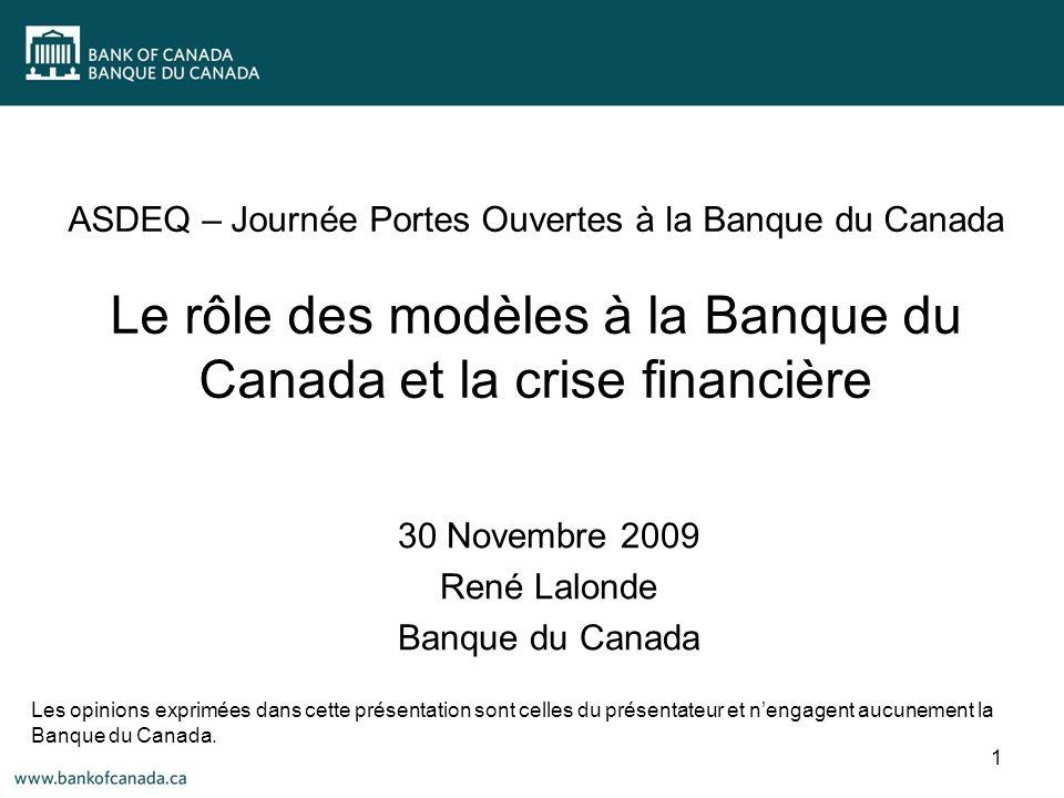 ASDEQ – Journée Portes Ouvertes à la Banque du Canada Le rôle des modèles à la Banque du Canada et la crise financière 30 Novembre 2009 René Lalonde Banque du Canada Les opinions exprimées dans cette présentation sont celles du présentateur et nengagent aucunement la Banque du Canada.