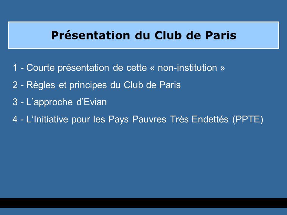 Présentation du Club de Paris 1 - Courte présentation de cette « non-institution » 2 - Règles et principes du Club de Paris 3 - Lapproche dEvian 4 - LInitiative pour les Pays Pauvres Très Endettés (PPTE)