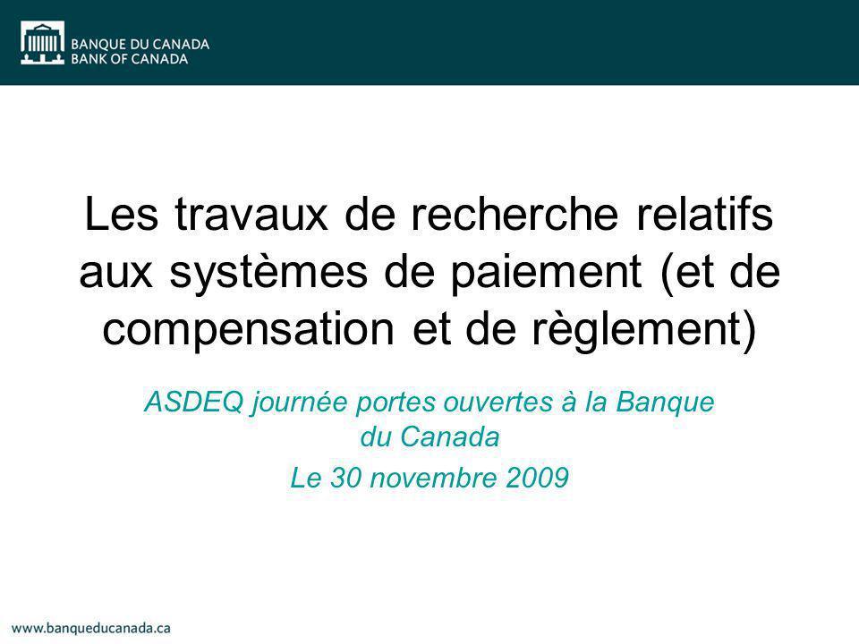 Les travaux de recherche relatifs aux systèmes de paiement (et de compensation et de règlement) ASDEQ journée portes ouvertes à la Banque du Canada Le 30 novembre 2009
