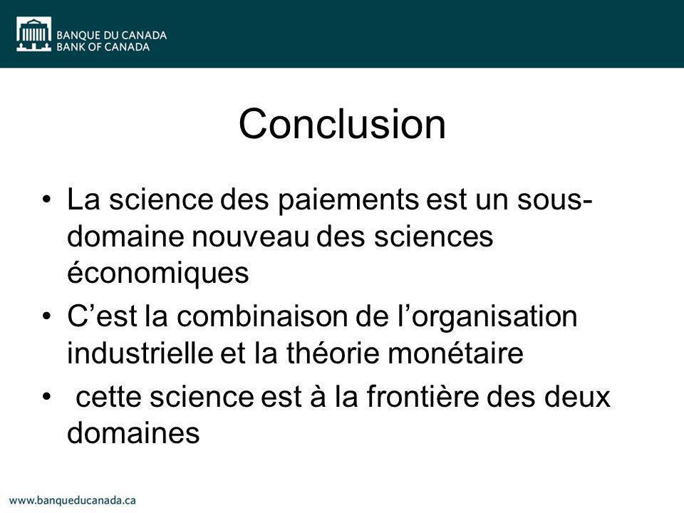 Conclusion La science des paiements est un sous- domaine nouveau des sciences économiques Cest la combinaison de lorganisation industrielle et la théorie monétaire cette science est à la frontière des deux domaines