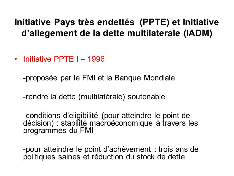 Initiative Pays très endettés (PPTE) et Initiative dallegement de la dette multilaterale (IADM) Initiative PPTE I – 1996 -proposée par le FMI et la Ba