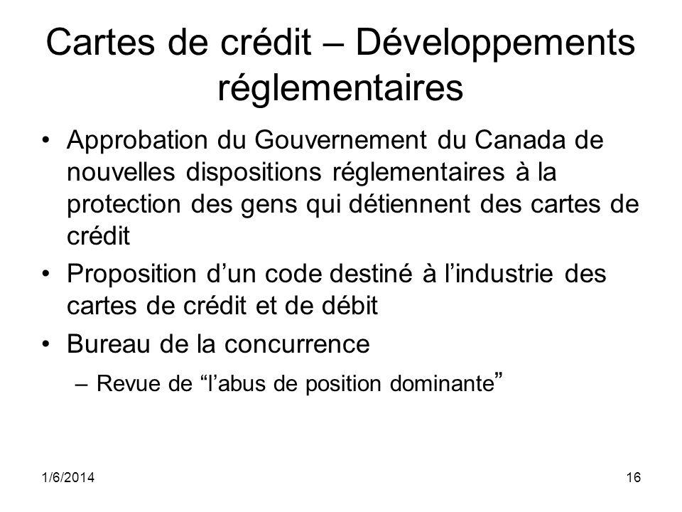 Cartes de crédit – Développements réglementaires Approbation du Gouvernement du Canada de nouvelles dispositions réglementaires à la protection des gens qui détiennent des cartes de crédit Proposition dun code destiné à lindustrie des cartes de crédit et de débit Bureau de la concurrence –Revue de labus de position dominante 1/6/201416