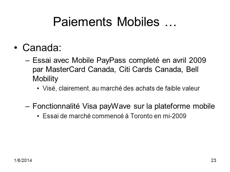 1/6/201423 Paiements Mobiles … Canada: –Essai avec Mobile PayPass completé en avril 2009 par MasterCard Canada, Citi Cards Canada, Bell Mobility Visé, clairement, au marché des achats de faible valeur –Fonctionnalité Visa payWave sur la plateforme mobile Essai de marché commencé à Toronto en mi-2009
