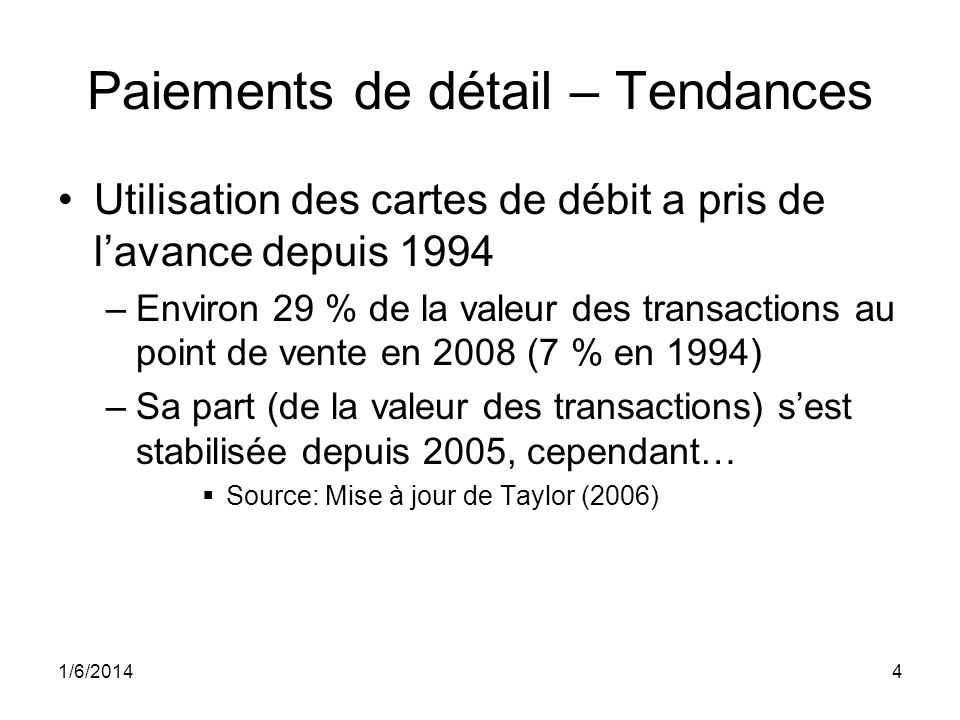 1/6/20144 Paiements de détail – Tendances Utilisation des cartes de débit a pris de lavance depuis 1994 –Environ 29 % de la valeur des transactions au point de vente en 2008 (7 % en 1994) –Sa part (de la valeur des transactions) sest stabilisée depuis 2005, cependant… Source: Mise à jour de Taylor (2006)