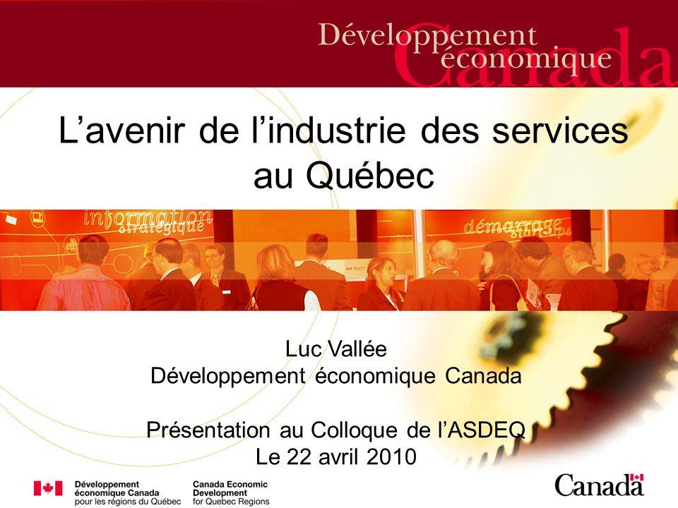 etc. Lavenir de lindustrie des services au Québec Luc Vallée Développement économique Canada Présentation au Colloque de lASDEQ Le 22 avril 2010