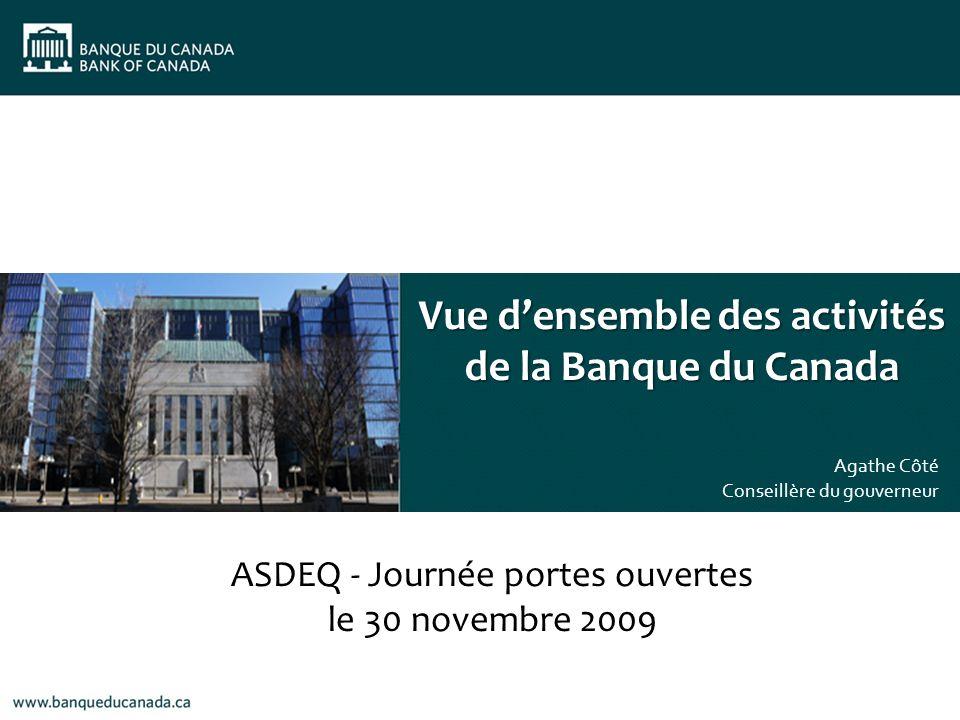 Vue densemble des activités de la Banque du Canada Agathe Côté Conseillère du gouverneur ASDEQ - Journée portes ouvertes le 30 novembre 2009