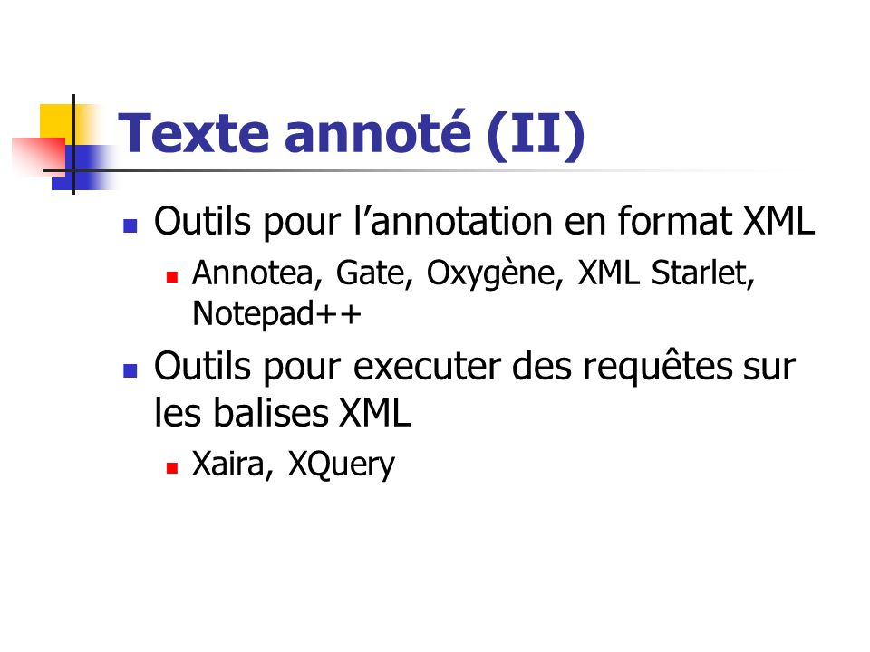 Texte annoté (II) Outils pour lannotation en format XML Annotea, Gate, Oxygène, XML Starlet, Notepad++ Outils pour executer des requêtes sur les balis