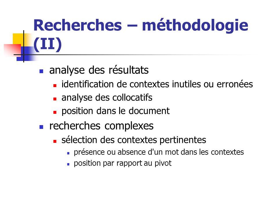 Recherches – méthodologie (II) analyse des résultats identification de contextes inutiles ou erronées analyse des collocatifs position dans le documen