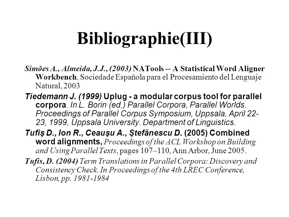Bibliographie(III) Simões A., Almeida, J.J., (2003) NATools -- A Statistical Word Aligner Workbench, Sociedade Española para el Procesamiento del Leng