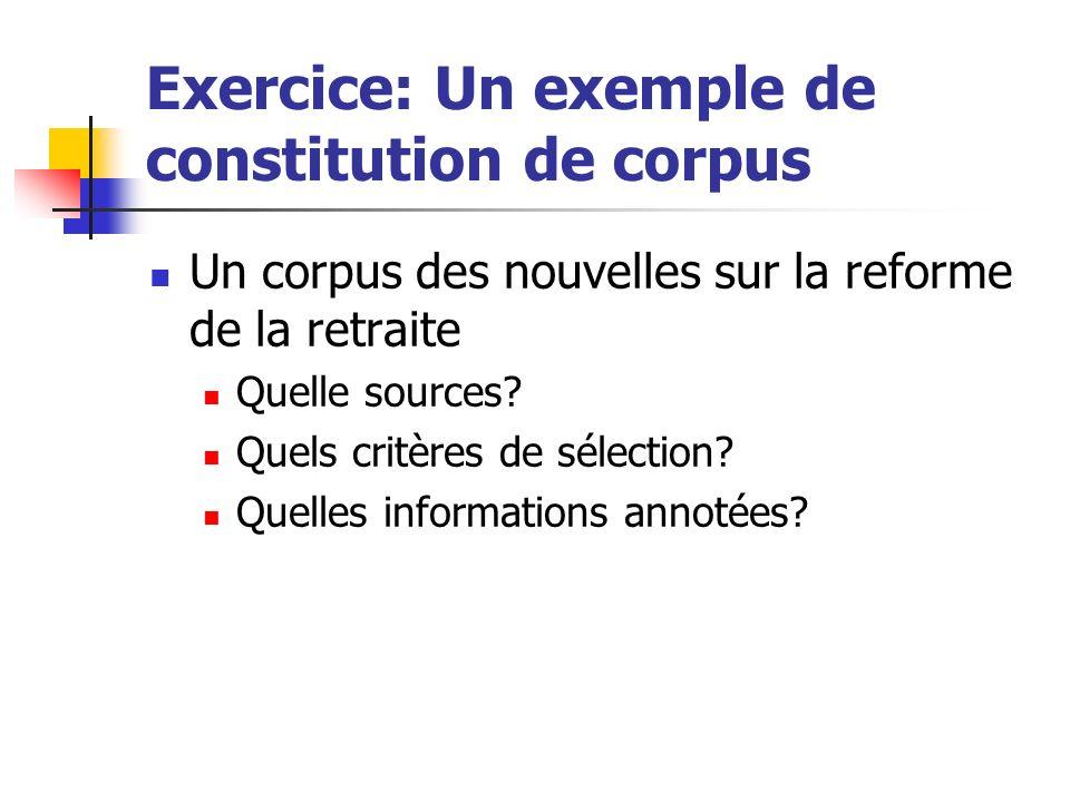 Exercice: Un exemple de constitution de corpus Un corpus des nouvelles sur la reforme de la retraite Quelle sources? Quels critères de sélection? Quel