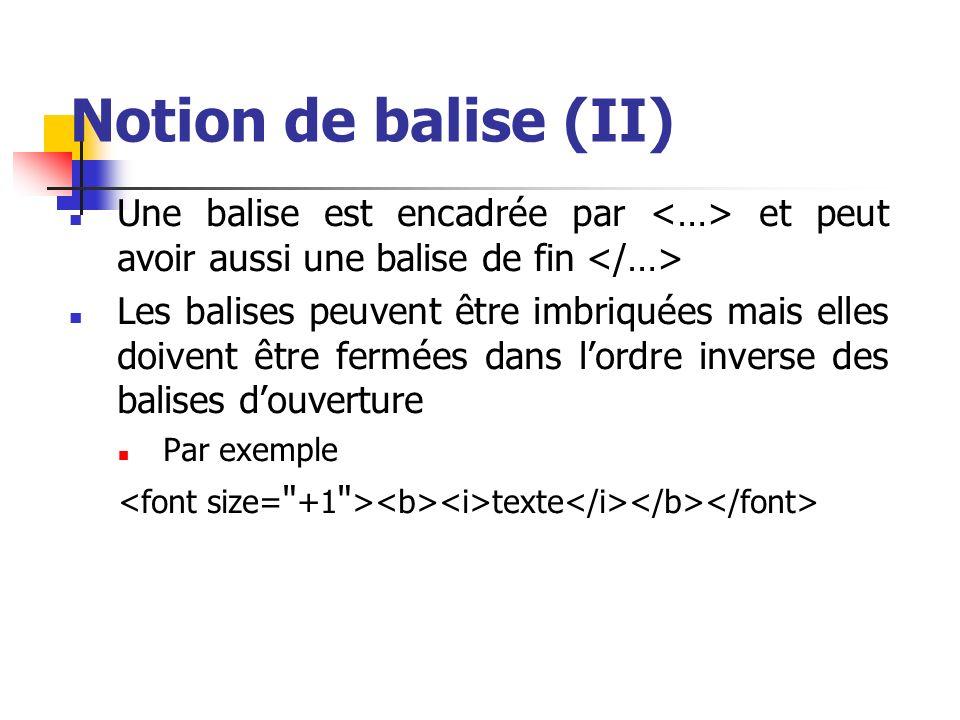 Notion de balise (II) Une balise est encadrée par et peut avoir aussi une balise de fin Les balises peuvent être imbriquées mais elles doivent être fe