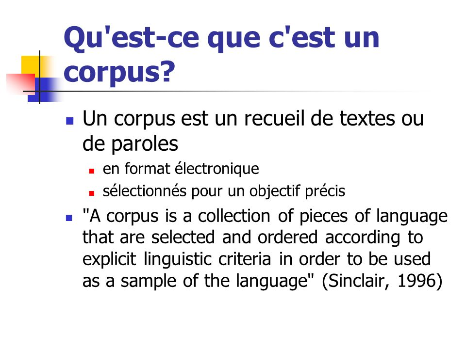 Qu'est-ce que c'est un corpus? Un corpus est un recueil de textes ou de paroles en format électronique sélectionnés pour un objectif précis