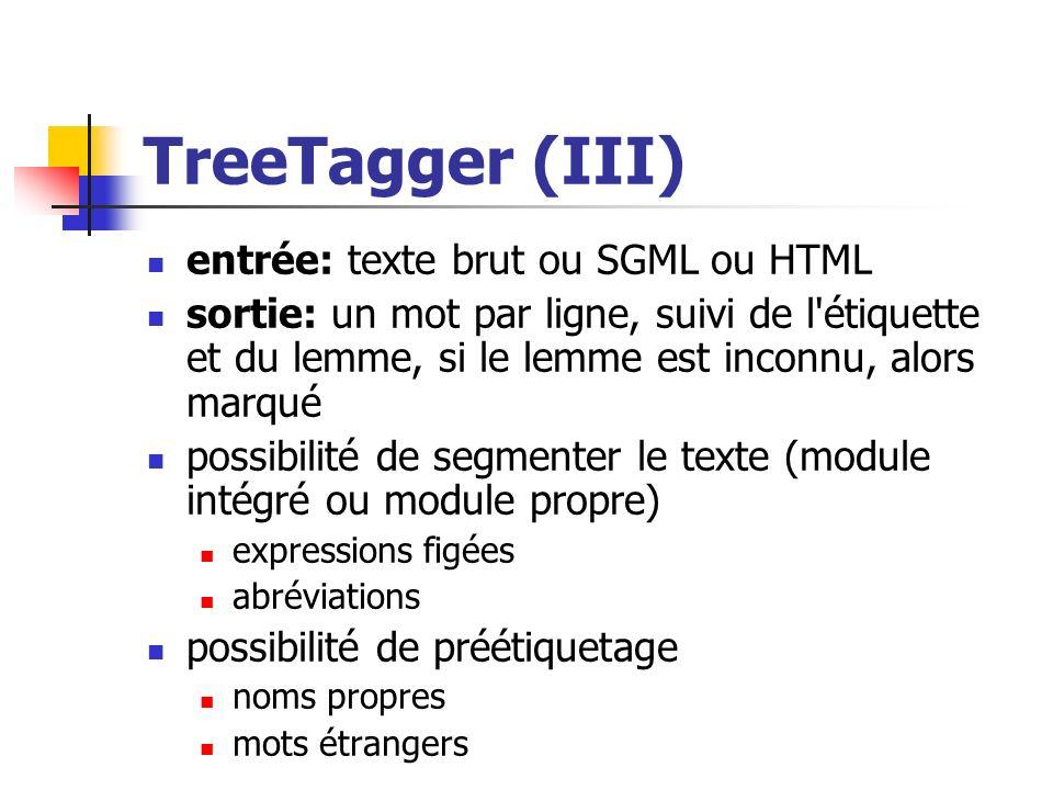 TreeTagger (III) entrée: texte brut ou SGML ou HTML sortie: un mot par ligne, suivi de l'étiquette et du lemme, si le lemme est inconnu, alors marqué