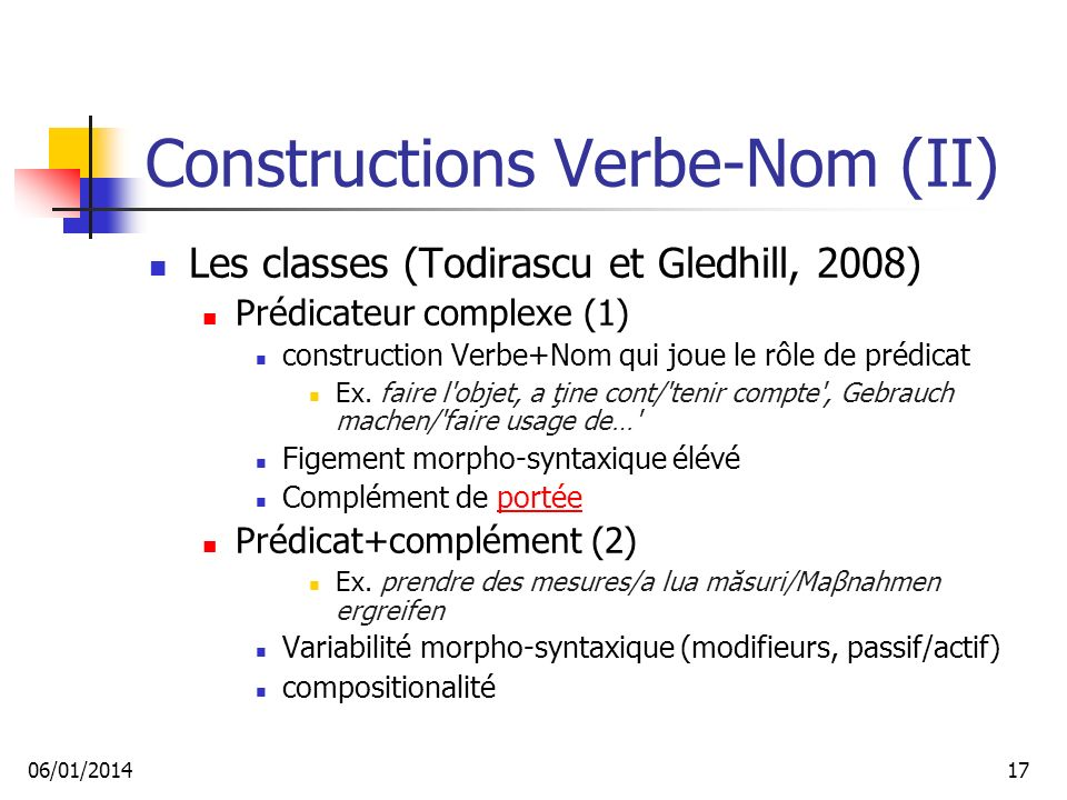 Constructions Verbe-Nom (II) Les classes (Todirascu et Gledhill, 2008) Prédicateur complexe (1) construction Verbe+Nom qui joue le rôle de prédicat Ex.