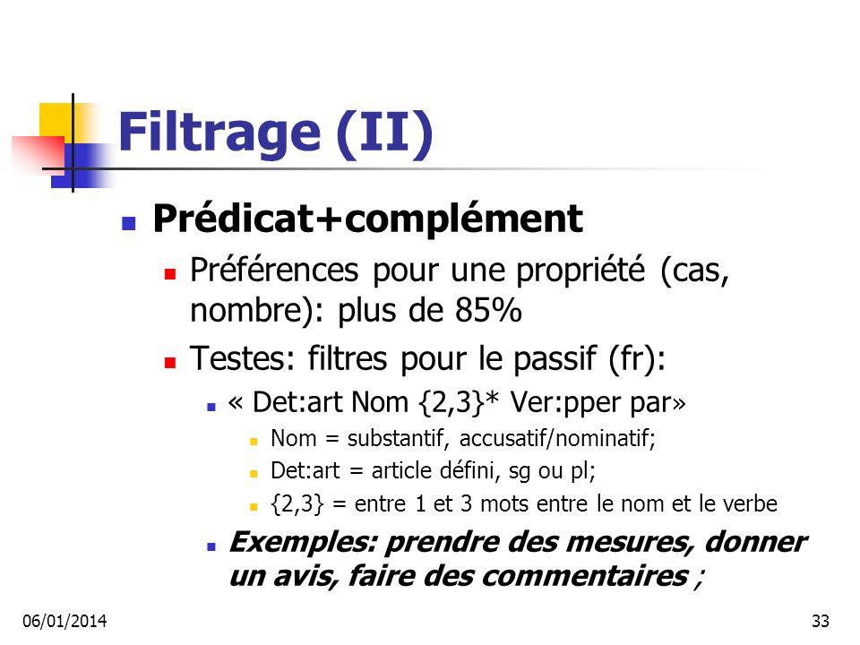 Filtrage (II) Prédicat+complément Préférences pour une propriété (cas, nombre): plus de 85% Testes: filtres pour le passif (fr): « Det:art Nom {2,3}* Ver:pper par » Nom = substantif, accusatif/nominatif; Det:art = article défini, sg ou pl; {2,3} = entre 1 et 3 mots entre le nom et le verbe Exemples: prendre des mesures, donner un avis, faire des commentaires ; 06/01/201433