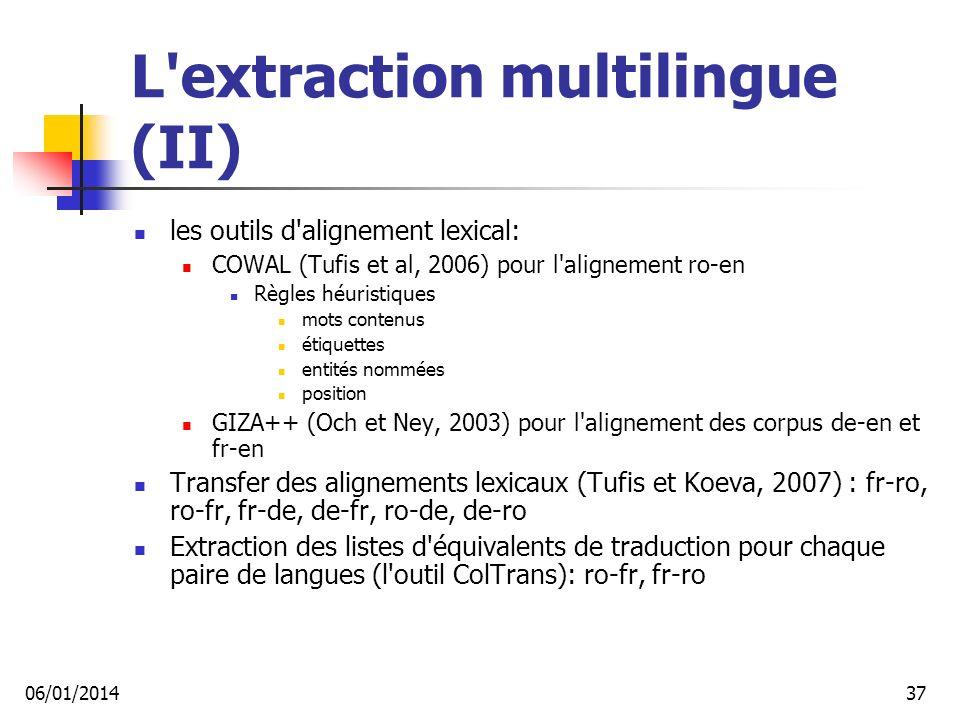 L extraction multilingue (II) les outils d alignement lexical: COWAL (Tufis et al, 2006) pour l alignement ro-en Règles héuristiques mots contenus étiquettes entités nommées position GIZA++ (Och et Ney, 2003) pour l alignement des corpus de-en et fr-en Transfer des alignements lexicaux (Tufis et Koeva, 2007) : fr-ro, ro-fr, fr-de, de-fr, ro-de, de-ro Extraction des listes d équivalents de traduction pour chaque paire de langues (l outil ColTrans): ro-fr, fr-ro 06/01/201437